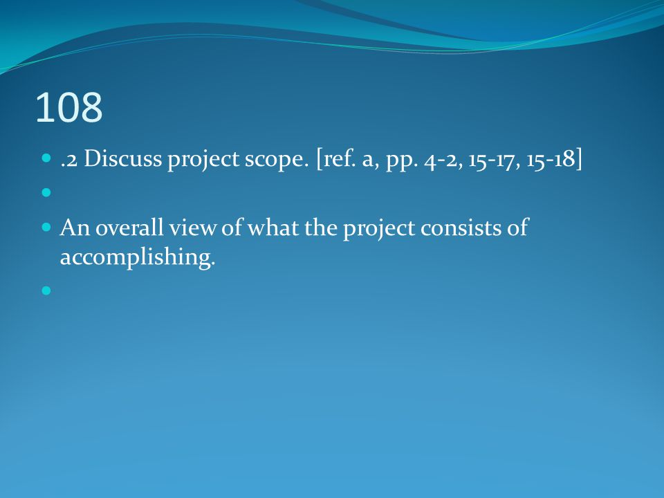 108 .2 Discuss project scope. [ref. a, pp. 4-2, 15-17, 15-18]